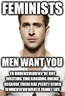 Ryan Gosling |  FEMINISTS; MEN WANT YOU; TO UNDERSTAND WE'RE NOT WASTING TIME ARGUING ONLINE BECAUSE THERE ARE PLENTY OTHER WOMEN WHO WANT A FAMILY LIFE | image tagged in memes,ryan gosling,i need feminism because,mgtow,what men want,so true memes | made w/ Imgflip meme maker