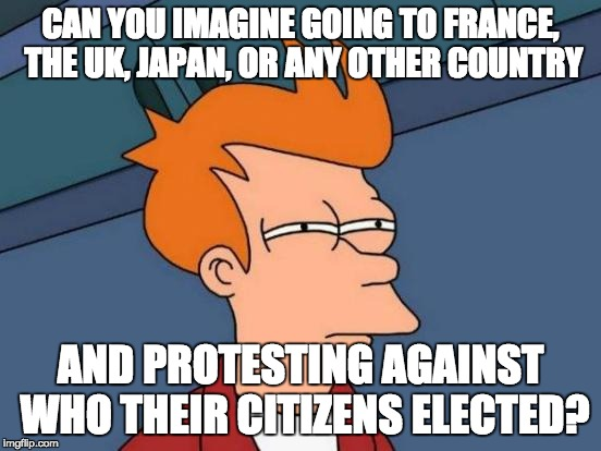 Futurama Fry Meme | CAN YOU IMAGINE GOING TO FRANCE, THE UK, JAPAN, OR ANY OTHER COUNTRY AND PROTESTING AGAINST WHO THEIR CITIZENS ELECTED? | image tagged in memes,futurama fry | made w/ Imgflip meme maker