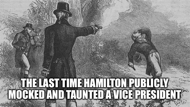 VP (elect) Mike Pence got booed at at Hamilton the play.  | THE LAST TIME HAMILTON PUBLICLY MOCKED AND TAUNTED A VICE PRESIDENT | image tagged in memes,hamilton,donald trump,mike pence | made w/ Imgflip meme maker