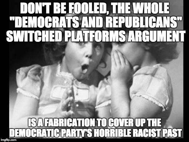 "Psst I'll let you in on a secret | DON'T BE FOOLED, THE WHOLE ""DEMOCRATS AND REPUBLICANS"" SWITCHED PLATFORMS ARGUMENT IS A FABRICATION TO COVER UP THE DEMOCRATIC PARTY'S HORRI 