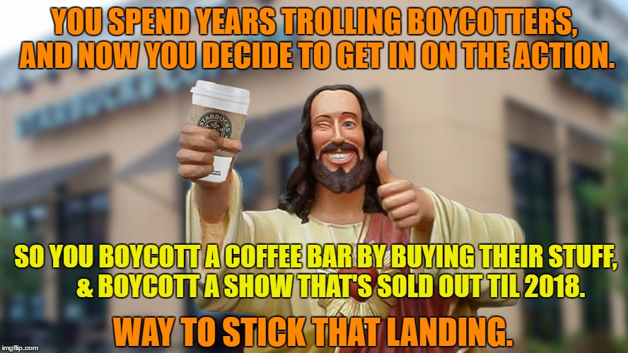 Boycott Jesus |  YOU SPEND YEARS TROLLING BOYCOTTERS, AND NOW YOU DECIDE TO GET IN ON THE ACTION. SO YOU BOYCOTT A COFFEE BAR BY BUYING THEIR STUFF,      & BOYCOTT A SHOW THAT'S SOLD OUT TIL 2018. WAY TO STICK THAT LANDING. | image tagged in jesus starbucks coffee,boycott,starbucks,hamilton,boycott hamilton | made w/ Imgflip meme maker
