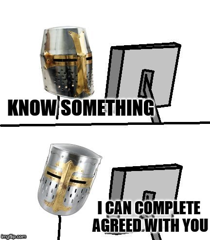 knight reacton | KNOW SOMETHING I CAN COMPLETE AGREED WITH YOU | image tagged in knight reacton | made w/ Imgflip meme maker