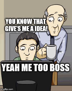 YOU KNOW THAT GIVE'S ME A IDEA! YEAH ME TOO BOSS | made w/ Imgflip meme maker