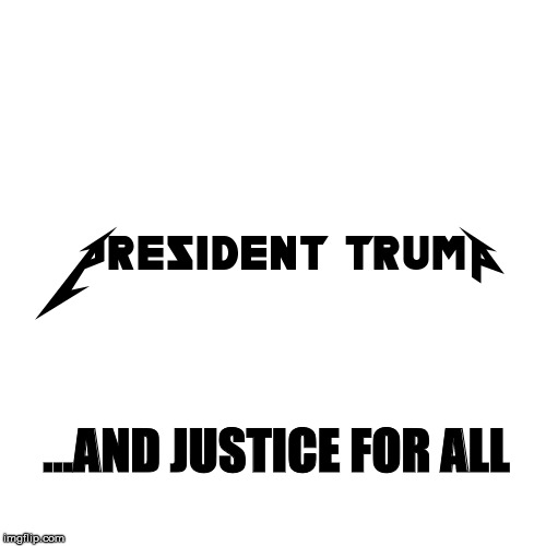 President Trump Metallica |  ...AND JUSTICE FOR ALL | image tagged in trump,metallica,and justice for all | made w/ Imgflip meme maker