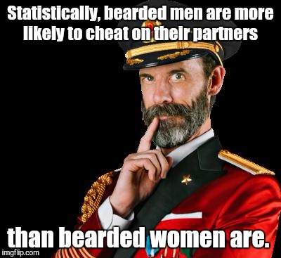captain obvious | Statistically, bearded men are more likely to cheat on their partners than bearded women are. | image tagged in captain obvious | made w/ Imgflip meme maker