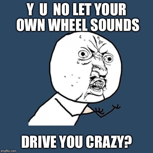 Y U No Meme | Y  U  NO LET YOUR OWN WHEEL SOUNDS DRIVE YOU CRAZY? | image tagged in memes,y u no | made w/ Imgflip meme maker