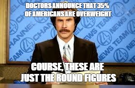 ron burgundy | DOCTORS ANNOUNCE THAT 35% OF AMERICANS ARE OVERWEIGHT COURSE, THESE ARE JUST THE ROUND FIGURES | image tagged in ron burgundy | made w/ Imgflip meme maker