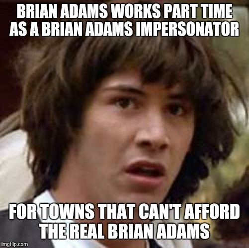 Conspiracy Keanu Meme | BRIAN ADAMS WORKS PART TIME AS A BRIAN ADAMS IMPERSONATOR FOR TOWNS THAT CAN'T AFFORD THE REAL BRIAN ADAMS | image tagged in memes,conspiracy keanu | made w/ Imgflip meme maker