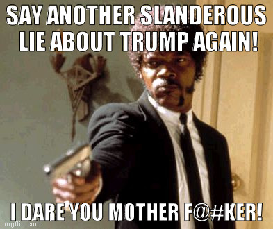 Can't they at least wait a few months till he's actually the president?!? | SAY ANOTHER SLANDEROUS LIE ABOUT TRUMP AGAIN! I DARE YOU MOTHER F@#KER! | image tagged in memes,say that again i dare you,donald trump approves,hillary clinton for prison hospital 2016,biased media,media trolls | made w/ Imgflip meme maker