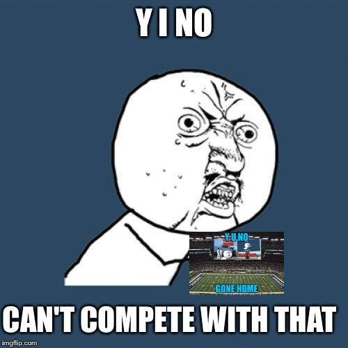 Y U No Meme | Y I NO CAN'T COMPETE WITH THAT | image tagged in memes,y u no | made w/ Imgflip meme maker
