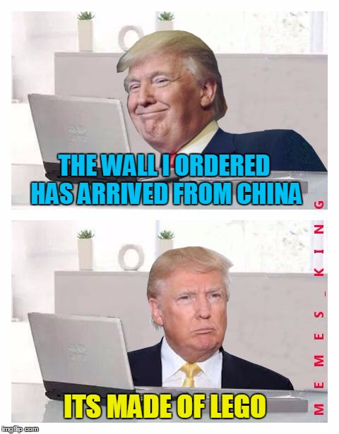 Hide The Pain Donald Trump | THE WALL I ORDERED HAS ARRIVED FROM CHINA ITS MADE OF LEGO | image tagged in hide the pain donald trump,memes | made w/ Imgflip meme maker