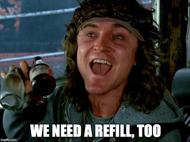 WE NEED A REFILL, TOO | made w/ Imgflip meme maker