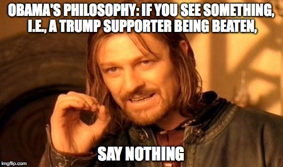 One Does Not Simply Meme | OBAMA'S PHILOSOPHY: IF YOU SEE SOMETHING, I.E., A TRUMP SUPPORTER BEING BEATEN, SAY NOTHING | image tagged in memes,one does not simply | made w/ Imgflip meme maker