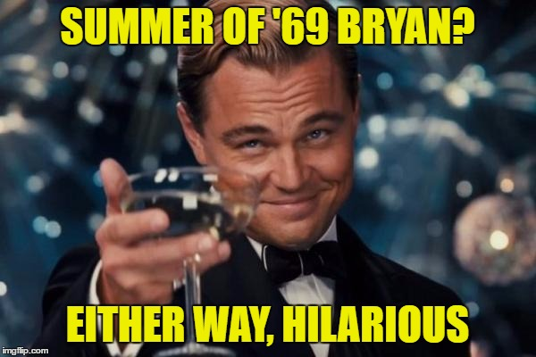 Leonardo Dicaprio Cheers Meme | SUMMER OF '69 BRYAN? EITHER WAY, HILARIOUS | image tagged in memes,leonardo dicaprio cheers | made w/ Imgflip meme maker