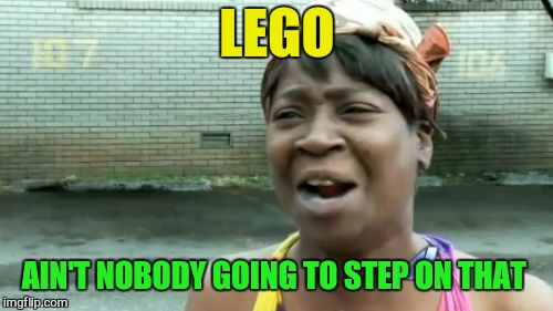 Aint Nobody Got Time For That Meme | LEGO AIN'T NOBODY GOING TO STEP ON THAT | image tagged in memes,aint nobody got time for that | made w/ Imgflip meme maker