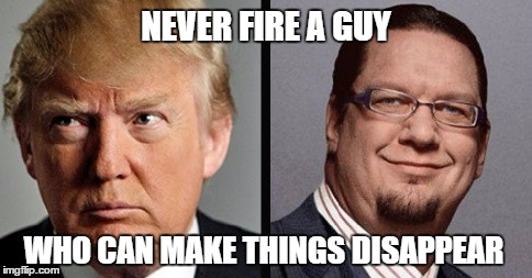 Never Fire A Magician | NEVER FIRE A GUY WHO CAN MAKE THINGS DISAPPEAR | image tagged in penn jillette,trump,apprentice,disappear,magician,memes | made w/ Imgflip meme maker