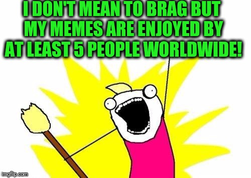 X All The Y Meme | I DON'T MEAN TO BRAG BUT MY MEMES ARE ENJOYED BY AT LEAST 5 PEOPLE WORLDWIDE! | image tagged in memes,x all the y | made w/ Imgflip meme maker