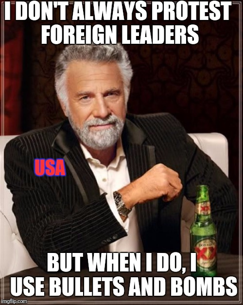 The Most Interesting Man In The World Meme | I DON'T ALWAYS PROTEST FOREIGN LEADERS BUT WHEN I DO, I USE BULLETS AND BOMBS USA | image tagged in memes,the most interesting man in the world | made w/ Imgflip meme maker