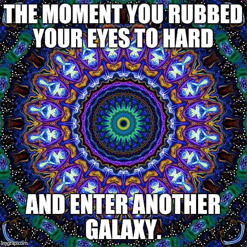 THE MOMENT YOU RUBBED YOUR EYES TO HARD AND ENTER ANOTHER GALAXY. | image tagged in memes | made w/ Imgflip meme maker