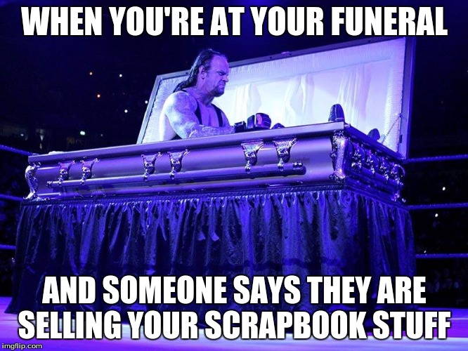 Undertaker Coffin | WHEN YOU'RE AT YOUR FUNERAL AND SOMEONE SAYS THEY ARE SELLING YOUR SCRAPBOOK STUFF | image tagged in undertaker coffin | made w/ Imgflip meme maker