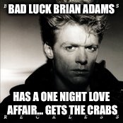 Bad Luck Bryan Adams Love Affair | BAD LUCK BRIAN ADAMS HAS A ONE NIGHT LOVE AFFAIR...GETS THE CRABS | image tagged in memes,bryan adams,80s music,bad luck brian,stds | made w/ Imgflip meme maker
