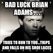 BAD LUCK BRIAN ADAMS . . . TRIES TO RUN TO YOU...TRIPS AND FALLS ON HIS SHOE LACES | made w/ Imgflip meme maker