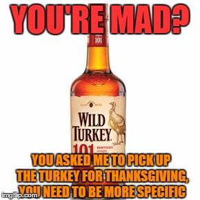Thanksgiving Turkey |  YOU'RE MAD? YOU ASKED ME TO PICK UP THE TURKEY FOR THANKSGIVING, YOU NEED TO BE MORE SPECIFIC | image tagged in turkey,thanksgiving,cold turkey | made w/ Imgflip meme maker
