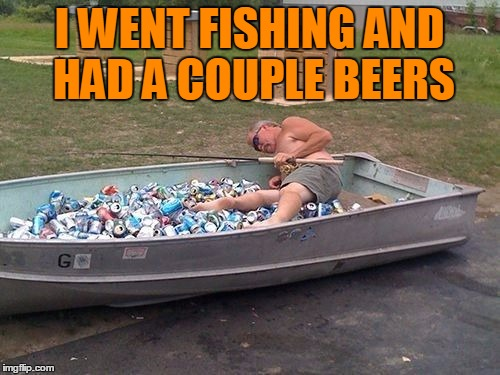I WENT FISHING AND HAD A COUPLE BEERS | made w/ Imgflip meme maker