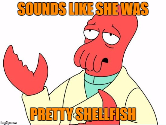 SOUNDS LIKE SHE WAS PRETTY SHELLFISH | made w/ Imgflip meme maker