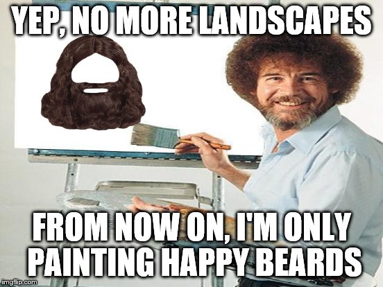 YEP, NO MORE LANDSCAPES FROM NOW ON, I'M ONLY PAINTING HAPPY BEARDS | made w/ Imgflip meme maker
