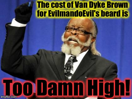 Too Damn High Meme | The cost of Van Dyke Brown for EvilmandoEvil's beard is Too Damn High! | image tagged in memes,too damn high | made w/ Imgflip meme maker