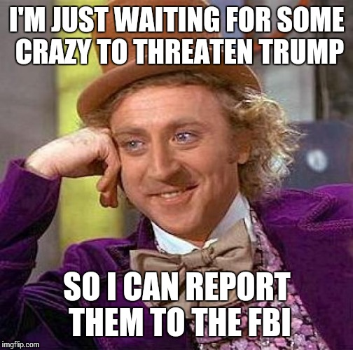 Creepy Condescending Wonka Meme | I'M JUST WAITING FOR SOME CRAZY TO THREATEN TRUMP SO I CAN REPORT THEM TO THE FBI | image tagged in memes,creepy condescending wonka | made w/ Imgflip meme maker