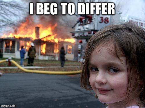 Disaster Girl Meme | I BEG TO DIFFER | image tagged in memes,disaster girl | made w/ Imgflip meme maker