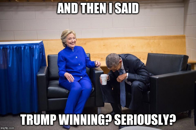 Hillary Obama Laugh |  AND THEN I SAID; TRUMP WINNING? SERIOUSLY? | image tagged in hillary obama laugh | made w/ Imgflip meme maker