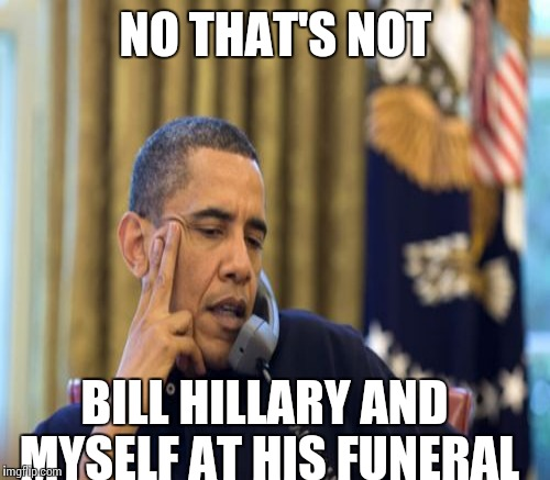 NO THAT'S NOT BILL HILLARY AND MYSELF AT HIS FUNERAL | made w/ Imgflip meme maker