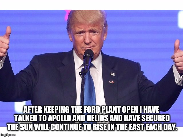AFTER KEEPING THE FORD PLANT OPEN I HAVE TALKED TO APOLLO AND HELIOS AND HAVE SECURED THE SUN WILL CONTINUE TO RISE IN THE EAST EACH DAY. | image tagged in donald trump | made w/ Imgflip meme maker