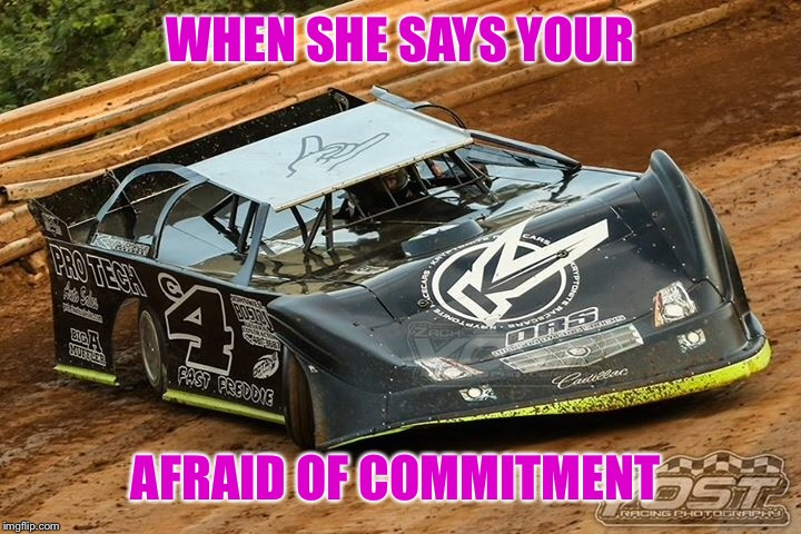 Dirt Racing memes |  WHEN SHE SAYS YOUR; AFRAID OF COMMITMENT | image tagged in dirt racing,racing,dirt track racing,racing memes,memes,dirt track racing memes | made w/ Imgflip meme maker