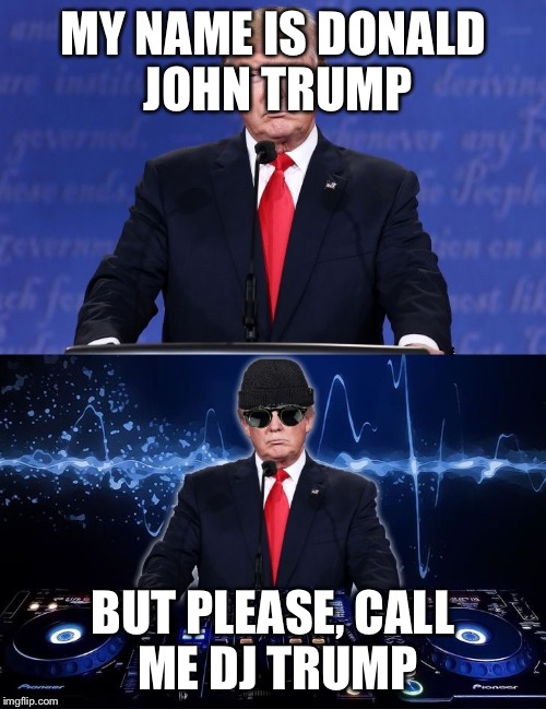MY NAME IS DONALD JOHN TRUMP; BUT PLEASE, CALL ME DJ TRUMP | image tagged in dj trump | made w/ Imgflip meme maker