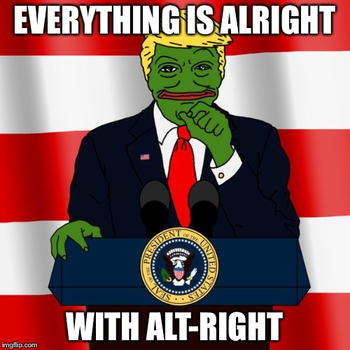 Trump Pepe | EVERYTHING IS ALRIGHT WITH ALT-RIGHT | image tagged in trump pepe | made w/ Imgflip meme maker