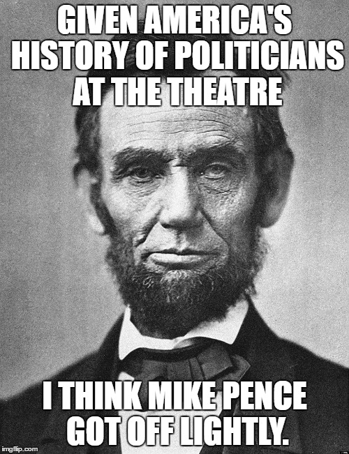 Abraham Lincoln |  GIVEN AMERICA'S HISTORY OF POLITICIANS AT THE THEATRE; I THINK MIKE PENCE GOT OFF LIGHTLY. | image tagged in abraham lincoln | made w/ Imgflip meme maker