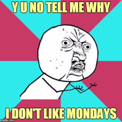 Y U NO TELL ME WHY I DON'T LIKE MONDAYS | made w/ Imgflip meme maker