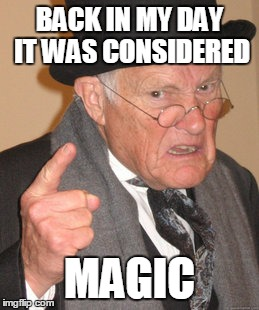 Back In My Day Meme | BACK IN MY DAY IT WAS CONSIDERED MAGIC | image tagged in memes,back in my day | made w/ Imgflip meme maker