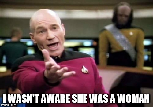 Picard Wtf Meme | I WASN'T AWARE SHE WAS A WOMAN | image tagged in memes,picard wtf | made w/ Imgflip meme maker