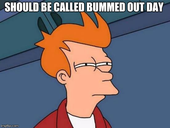 Futurama Fry Meme | SHOULD BE CALLED BUMMED OUT DAY | image tagged in memes,futurama fry | made w/ Imgflip meme maker