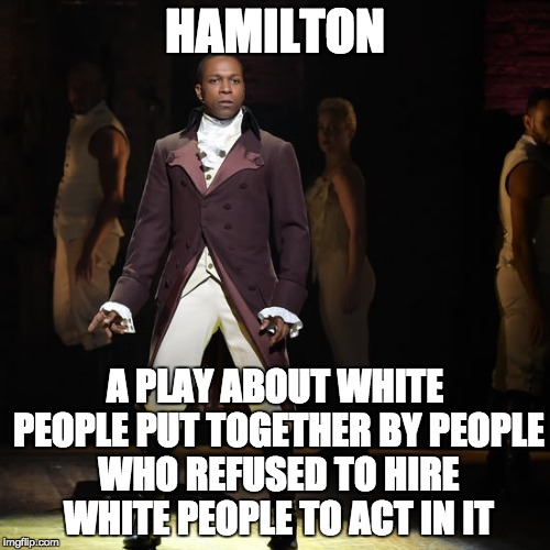 Racism: prejudice, discrimination, or antagonism directed against someone of a different race. | HAMILTON A PLAY ABOUT WHITE PEOPLE PUT TOGETHER BY PEOPLE WHO REFUSED TO HIRE WHITE PEOPLE TO ACT IN IT | image tagged in leslie odom jr as aaron burr in hamilton the musical,racism | made w/ Imgflip meme maker