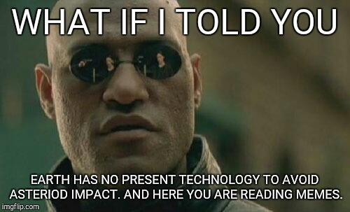 Matrix Morpheus Meme | WHAT IF I TOLD YOU EARTH HAS NO PRESENT TECHNOLOGY TO AVOID ASTERIOD IMPACT. AND HERE YOU ARE READING MEMES. | image tagged in memes,matrix morpheus | made w/ Imgflip meme maker
