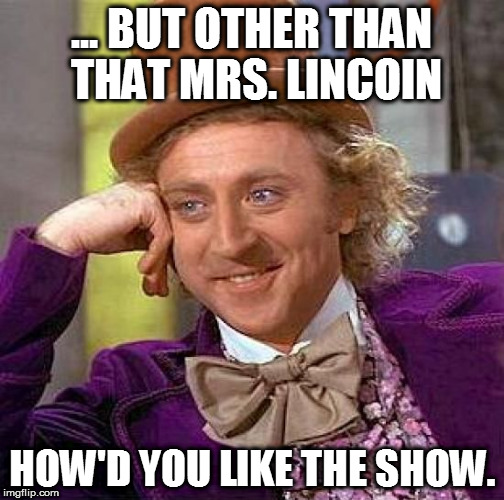Creepy Condescending Wonka Meme | ... BUT OTHER THAN THAT MRS. LINCOIN HOW'D YOU LIKE THE SHOW. | image tagged in memes,creepy condescending wonka | made w/ Imgflip meme maker