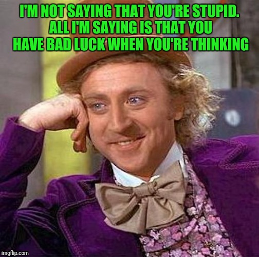 Creepy Condescending Wonka Meme | I'M NOT SAYING THAT YOU'RE STUPID. ALL I'M SAYING IS THAT YOU HAVE BAD LUCK WHEN YOU'RE THINKING | image tagged in memes,creepy condescending wonka | made w/ Imgflip meme maker