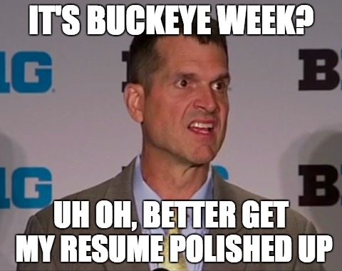 Buckeye Week | IT'S BUCKEYE WEEK? UH OH, BETTER GET MY RESUME POLISHED UP | image tagged in jim harbaugh,boogers,stunned michigan fan,ohio state,big boobs,douchebag | made w/ Imgflip meme maker