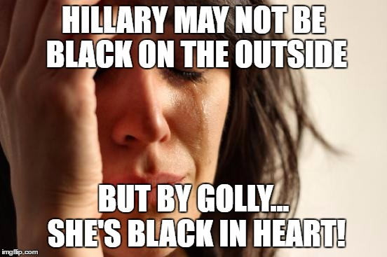 First World Problems Meme | HILLARY MAY NOT BE BLACK ON THE OUTSIDE BUT BY GOLLY... SHE'S BLACK IN HEART! | image tagged in memes,first world problems | made w/ Imgflip meme maker